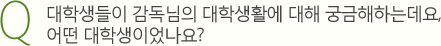 Q.대학생들이 감독님의 대학생활에 대해 궁금해하는데요, 어떤 대학생이었나요?