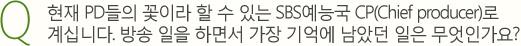 Q.현재 PD들의 꽃이라 할 수 있는 SBS예능국 CP(Chief producer)로 계십니다. 방송 일을 하면서 가장 기억에 남았던 일은 무엇인가요?