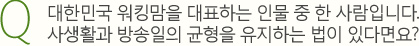 Q.대한민국 워킹맘을 대표하는 인물 중 한 사람입니다. 사생활과 방송일의 균형을 유지하는 법이 있다면요?