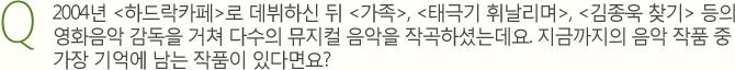 Q.2004년 하드락카페로 데뷔하신 뒤 가족, 태극기 휘날리며, 김종욱 찾기 등의 영화음악 감독을 거쳐 다수의 뮤지컬 음악을 작곡하셨는데요. 지금까지의 음악 작품 중 가장 기억에 남는 작품이 있다면요?
