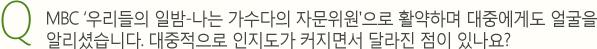 Q.MBC '우리들의 일밤-나는 가수다의 자문위원'으로 활약하며 대중에게도 얼굴을 알리셨습니다. 대중적으로 인지도가 커지면서 달라진 점이 있나요?