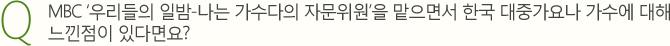 Q.MBC '우리들의 일밤-나는 가수다의 자문위원'을 맡으면서 한국 대중가요나 가수에 대해 느낀점이 있다면요?