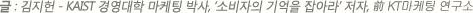 글 : 김지헌 (KAIST 경영대학 마케팅 박사, '소비자의 기억을 잡아라' 저자, 前 KT마케팅 연구소)