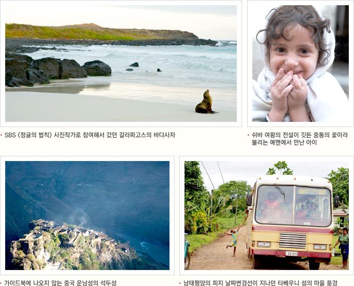 SBS 정글의 법칙 사진작가로 참여해서 갔던 갈라파고스의 바다사자 쉬바 여왕의 전설이 깃든 중동의 꽃이라 불리는 맨에서 만난 아이 가이드북에 나오지 않는 중국 운남성의 석두성 남태평양의 피지 날짜변경선이 지나던 타베우니 섬의 마을 풍경