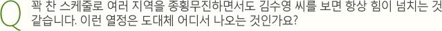 Q. 꽉 찬 스케줄로 여러 지역을 종횡무진하면서도 김수영 씨를 보면 항상 힘이 넘치는 것같습니다. 이런 열정은 도대체 어디서 나오는 것인가요?