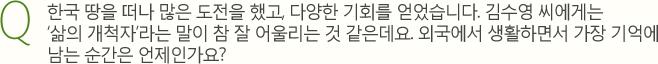 Q. 한국 땅을 떠나 많은 도전을 했고, 다양한 기회를 얻었습니다. 김수영 씨에게는삶의 개척자라는 말이 참 잘 어울리는 것 같은데요. 외국에서 생활하면서 가장 기억에 남는 순간은 언제인가요?