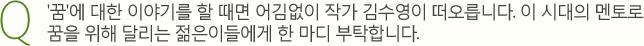 Q. '꿈'에 대한 이야기를 할 때면 어김없이 작가 김수영이 떠오릅니다. 이 시대의 멘토로 꿈을 위해 달리는 젊은이들에게 한 마디 부탁합니다.