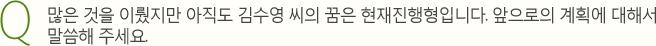 Q. 많은 것을 이뤘지만 아직도 김수영 씨의 꿈은 현재진행형입니다. 앞으로의 계획에 대해서 말씀해 주세요.