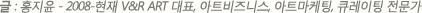 글:홍지윤(2008-현재 V&R ART 대표, 아트비즈니스, 아트마케팅, 큐레이팅 전문가)