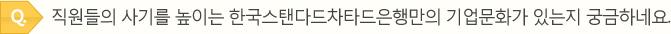 Q.직원들의 사기를 높이는 한국스탠다드차타드은행만의 기업문화가 있는지 궁금하네요.