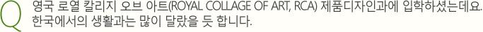 영국 로열 칼리지 오브 아트(ROYAL COLLAGE OF ART, RCA) 제품디자인과에 입학하셨는데요.한국에서의 생활과는 많이 달랐을 듯 합니다.