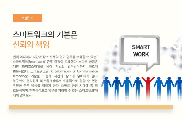 트렌드 K 스마트워크의 기본은 신뢰와 책임 언제 어디서나 시간과 장소의 제약 없이 업무를 수행할 수 있는 `스마트워크(Smart work)` 근무 환경이 도래했다. 스마트 환경은 개인 라이프스타일을 넘어 기업의 업무방식까지 빠르게 변화시켰다. 스마트워크란 ICT(Information & Communication Technology) 기술을 이용해 시간과 장소에 얽매이지 않고 누구와도 편리하게 네트워크상에서 효율적으로 일할 수 있는 유연한 근무 방식을 이야기 한다. 스마트 환경 시대에 좀 더 효율적이며, 친환경적으로 업무를 처리할 수 있는 '스마트워크'에 대해 알아보자.