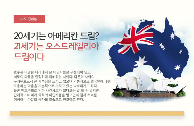 나도 Global 20세기는 아메리칸 드림?21세기는 오스트레일리아 드림이다.호주는 다양한 나라에서 온 이민자들로 구성되어 있고,서로의 다름을 인정하며 이해하는 사회다. 다문화 사회의 구성원으로서 큰 자부심을 느끼고 있으며 기본적으로 외국인에 대한 포용하는 마음을 기본적으로 가지고 있는 나라이기도 하다.물론 백호주의로 인한 사건사고가 없다고는 말 할 수 없지만 단계적으로 여러 국적의 이민자들을 받으면서 점차 서로를 이해하는 다문화 국가의 모습으로 변모하고 있다.