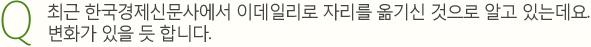 Q 최근 한국경제신문사에서 이데일리로 자리를 옮기신 것으로 알고 있는데요. 변화가 있을 듯 합니다.