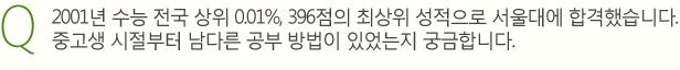 2001년 수능 전국 상위 0.01%, 396점의 최상위 성적으로 서울대에 합격했습니다.중고생 시절부터 남다른 공부 방법이 있었는지 궁금합니다.