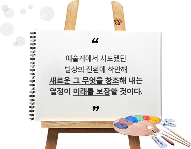 예술계에서 시도됐던 발상의 전환에 착안해 새로운 그 무엇을 창조해 내는 열정이 미래를 보장할 것이다.