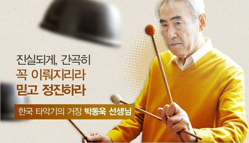 진실되게, 간곡히 꼭 이뤄지리라 믿고 정진하라 한국 타악기의 거장 박동욱 선생
