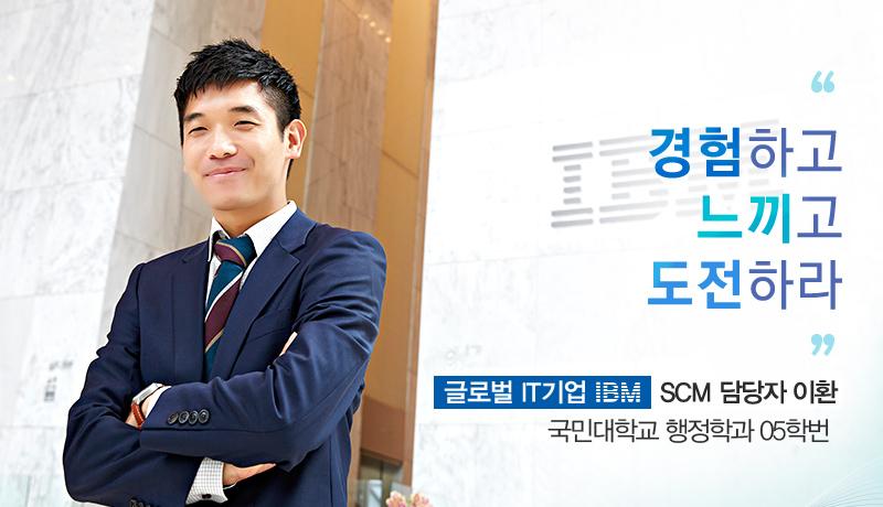 경험하고 느끼고 도전하라 글로벌 IT기업 IBM  SCM 담당자 이환 국민대학교 행정학과 05학번