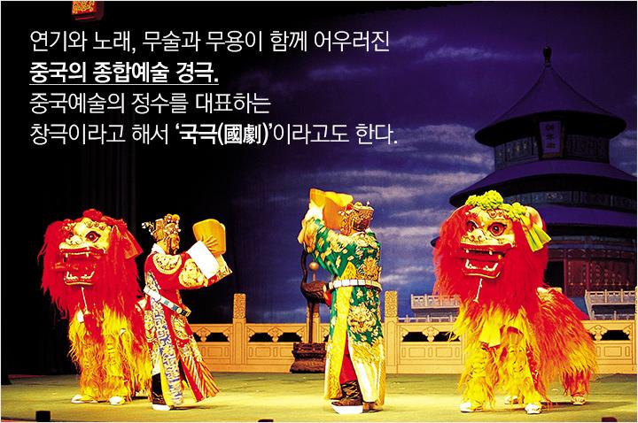 연기와 노래, 무술과 무용이 함께 어우러진 중국의 종합예술 경극. 중국예술의 정수를 대표하는 창극이라고 해서 국극(國劇) 이라고도 한다.
