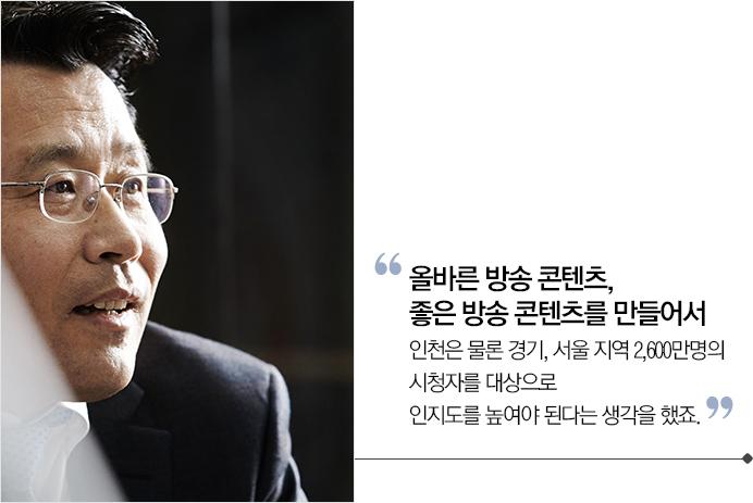 올바른 방송 콘텐츠, 좋은 방송 콘텐츠를 만들어서 인천은 물론 경기, 서울 지역 2,600만명의 시청자를 대상으로 인지도를 높여야 된다는 생각을 했죠.