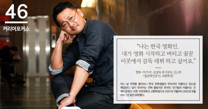 나는 한국 영화인. 내가 영화 시작하고 버티고 꿈꾼 이곳에서 감독 데뷔 하고 싶어요. 영화 아가씨 조감독 후지모토 신스케 (일본학전공 01 교환학생) 어느 날 주변을 돌아보니 한국 유학생들과 무리지어 어울리고 있는걸 깨달았다. 당시 한국어는 전혀 몰랐지만 한국인 친구들과 어울리는 건 재미있었다. 이후 국민대학교 교환학생으로 2001년 9월부터 2002년 8월 까지 1년 동안 유학했다.