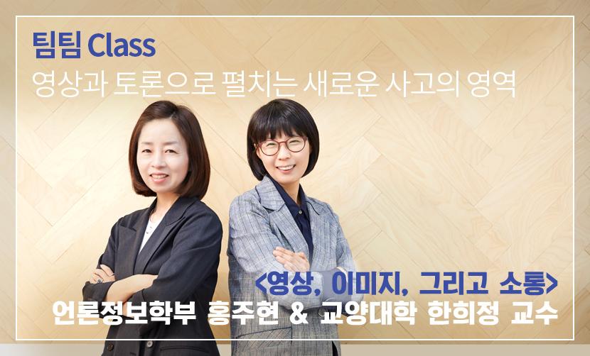 팀팀 Class 영상과 토론으로 펼치는 새로운 사고의 영역 <영상, 이미지, 그리고 소통> 언론정보학부 홍주현 & 교양대학 한희정 교수