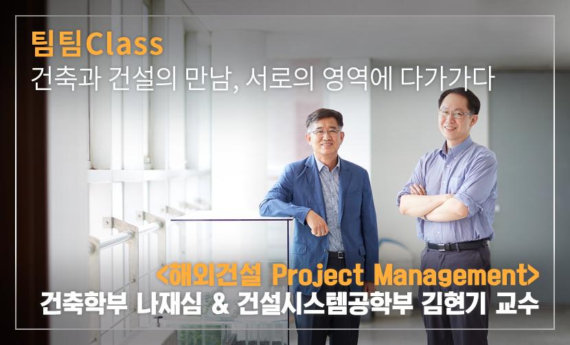 팀팀Class 건설과 건축의 만남, 서로의 영역에 다가가다 <해외건설 Project Management> 건설시스템공학부 김현기 & 건축학부 나재심 교수