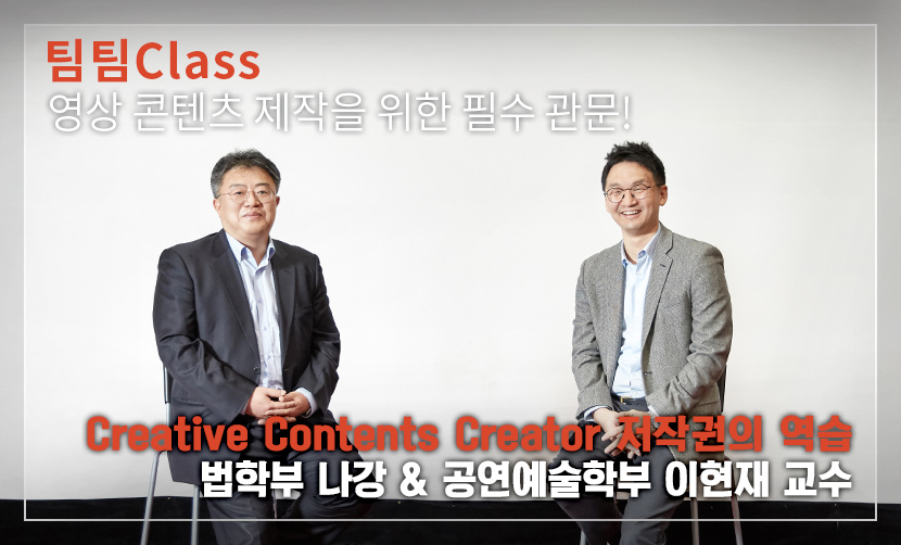 팀팀Class 영상 콘텐츠 제작을 위한 필수 관문! Creative Contents Creator 저작권의 역습 사법학전공 나강 & 영화전공 이현재 교수