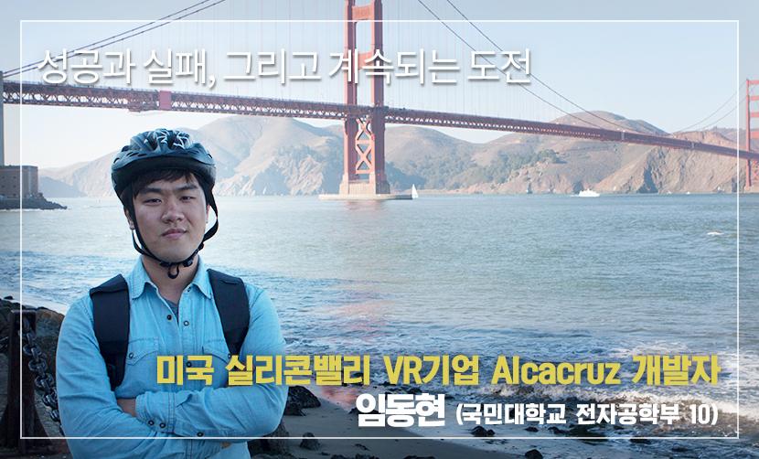 성공과 실패, 그리고 계속되는 도전 미국 실리콘밸리 VR기업 Alcacruz 개발자 임동현 (국민대학교 전자공학부 10)