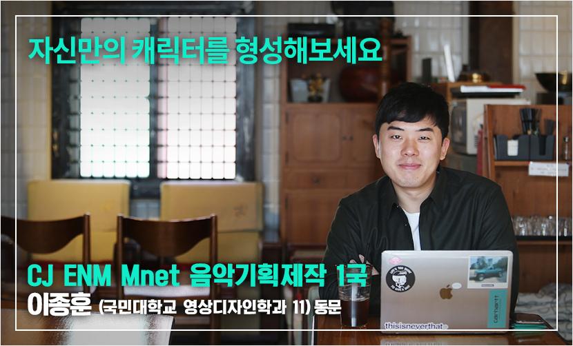 자신만의 캐릭터를 형성해보세요 CJ ENM Mnet 음악기획제작 1국 이종훈 (국민대학교 영상디자인학과 11) 동문