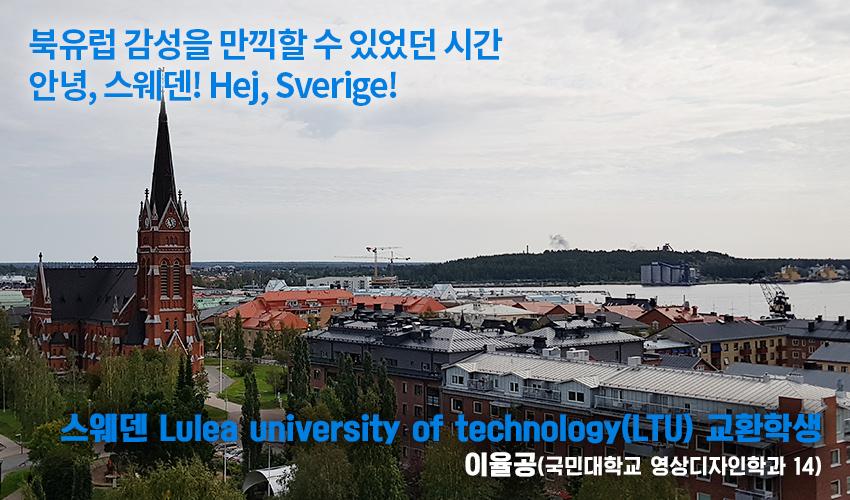 북유럽 감성을 만끽할 수 있었던 시간 안녕, 스웨덴! Hej, Sverige! 스웨덴 Lulea university of technology(LTU) 교환학생 이율공(국민대학교 영상디자인학과 14)